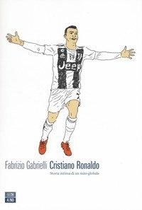 Cristiano Ronaldo. Storia intima di un mito globale