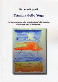 L'anima dello yoga. Un'introduzione alla psicologia ed alla pratica dello yoga nell'era digitale