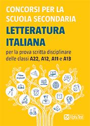 Concorsi per la scuola secondaria. Letteratura italiana per la prova scritta disciplinare delle classi A22, A12, A11 e A13