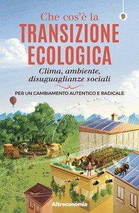 Che cos'è la transizione ecologica. Clima, ambiente, disuguaglianze sociali. Per un cambiamento autentico e radicale