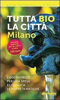 Tutta bio la città. Milano. 1000 indirizzi per una spesa ecologica. 15 mappe tematiche
