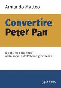 Convertire Peter Pan. Il destino della fede nella società dell'eterna giovinezza