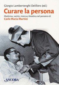 Curare la persona. Medicina, sanità, ricerca e bioetica nel pensiero di Carlo Maria Martini