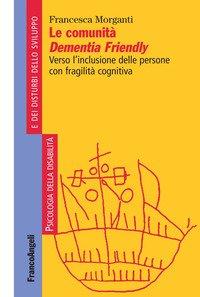 Comunita` Dementia Friendly. Verso L`inclusione Quotidiana Delle Persone Con Fragilita` Cognitiv...