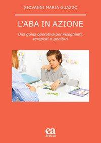 L'ABA in azione. Una guida operativa per insegnanti, terapisti e genitori