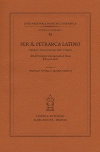 Per il Petrarca latino. Opere e traduzioni nel tempo. Atti del Convegno internazionale (Siena, 6-8 aprile 2016)