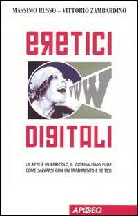 Eretici digitali. La rete è in pericolo, il giornalismo pure. Come salvarsi con un tradimento e 10 tesi