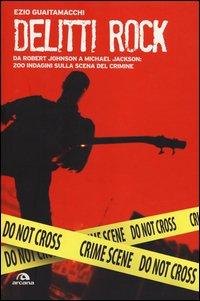 Delitti rock. Da Robert Johnson a Michael Jackson: 200 indagini sulla scena del crimine