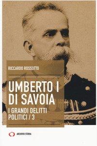 Umberto I di Savoia. I grandi delitti politici