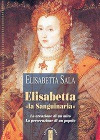 Elisabetta «la Sanguinaria». La creazione di un mito. La persecuzione di un popolo