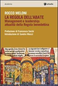 La regola dell'abate. Management e leadership. Attualità della regola benedettina
