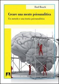 Creare una mente psicoanalitica. Un metodo ed una teoria psicoanalitica