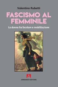 Fascismo al femminile. La donna fra focolare e mobilitazione