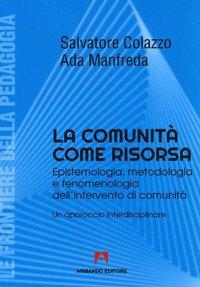 La comunità come risorsa. Epistemologia, metodologia e fenomenologia dell'intervento di comunità. Un approccio interdisciplinare