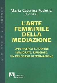 L'arte femminile della mediazione. Una ricerca su donne immigrate, rifugiate. Un percorso di formazione