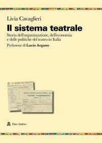 Il sistema teatrale. Storia dell'organizzazione, dell'economia e delle politiche del teatro in Italia
