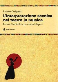 L'interpretazione scenica nel teatro in musica. Lezioni di recitazione per cantanti d'opera