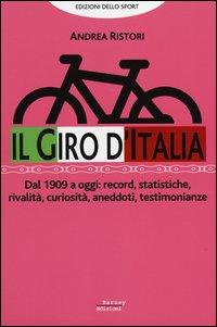 Il giro d'Italia. Dal 1909 a oggi: record, statistiche, rivalità, curiosità, aneddoti, testimonioanze