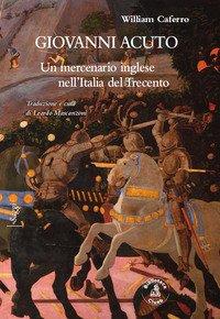 Giovanni Acuto. Un mercenario inglese nell'Italia del Trecento