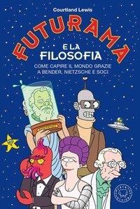 Futurama e la filosofia. Come capire il mondo grazie a Bender, Nietzsche e soci