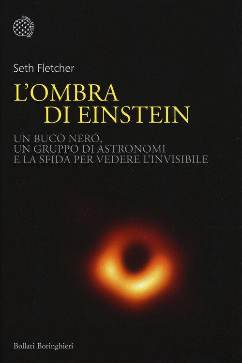 L'ombra di Einstein. Un buco nero, un gruppo di astronomi e la sfida per vedere l'invisibile