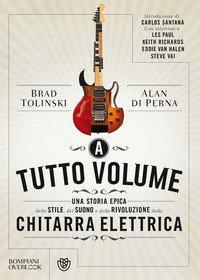 A tutto volume. Una storia epica dello stile, del suono e della rivoluzione della chitarra elettrica