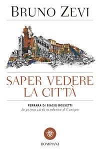Saper vedere la città.  Ferrara di Biagio Rossetti, «la prima città moderna d'Europa»