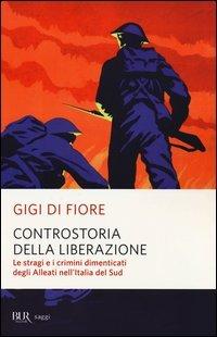 Controstoria della Liberazione. Le stragi e i crimini dimenticati degli alleati nell'Italia del Sud