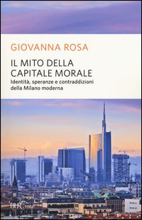 Il mito della capitale morale. Identità, speranze e contraddizioni della Milano moderna