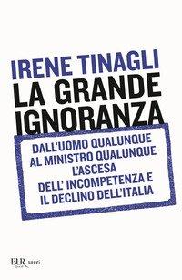 La grande ignoranza. Dall'uomo qualunque al ministro qualunque, l'ascesa dell'incompetenza e il declino dell'Italia
