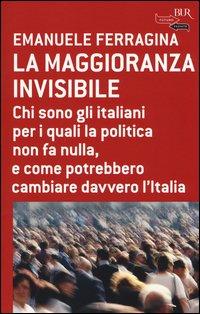 La maggioranza invisibile. Chi sono gli italiani per i quali la politica non fa nulla, e come potrebbero cambiare davvero l'Italia