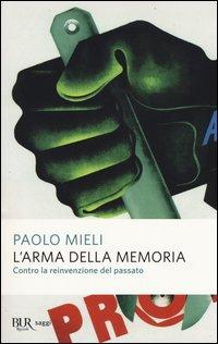 L'arma della memoria. Contro la reinvenzione del passato