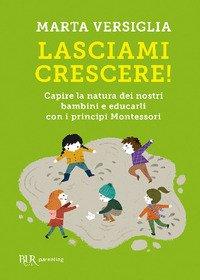 Lasciami crescere! Capire la natura dei nostri bambini e educarli con i principi Montessori
