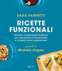 Ricette funzionali. Alimenti, combinazioni e cotture per una medicina di precisione e un gusto senza compromessi