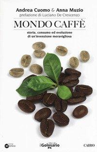 Mondo caffé. Storia, consumo ed evoluzione di un'invenzione meravigliosa