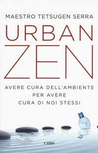 Urban zen. Avere cura dell'ambiente per avere cura di noi stessi