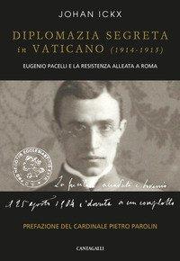 Diplomazia segreta in Vaticano (1914-1915). Eugenio Pacelli e la resistenza alleata a Roma