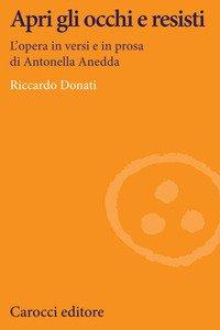 Apri gli occhi e resisti. L'opera in versi e in prosa di Antonella Anedda