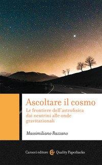 Ascoltare il cosmo. Le frontiere dell'astrofisica dai neutrini alle onde gravitazionali