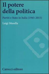 Il potere della politica. Partiti e Stato in Italia (1945-2015)