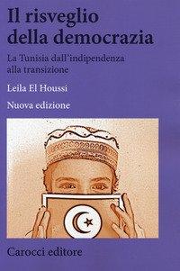 Il risveglio della democrazia. La Tunisia dall'indipendenza alla transizione