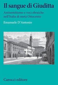 Il sangue di Giuditta. Antisemitismo e voci ebraiche nell'Italia di metà Ottocento