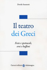 Il teatro dei greci. Feste e spettacoli, eroi e buffoni