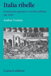 Italia ribelle. Sommosse popolari e rivolte militari nel 1920