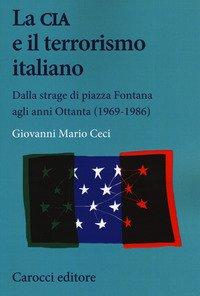 La CIA e il terrorismo italiano. Dalla strage di piazza Fontana agli anni Ottanta (1969-1986)