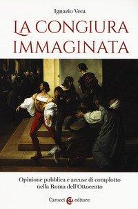 La congiura immaginata. Opinione pubblica e accuse di complotto nella Roma dell'Ottocento
