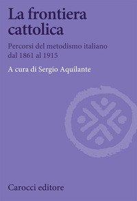 La frontiera cattolica. Percorsi del metodismo italiano dal 1861 al 1915