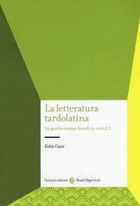 La letteratura tardolatina. Un profilo storico (secoli III-VII d.C.)