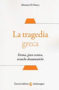 La tragedia greca. Forma, gioco scenico, tecniche drammatiche