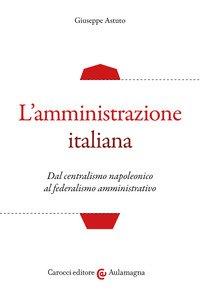 L'amministrazione italiana. Dal centralismo napoleonico al federalismo amministrativo